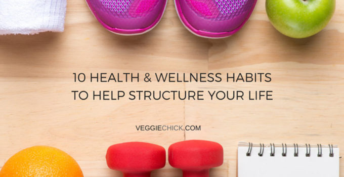 10 Health & Wellness Habits To Help Structure Your Life